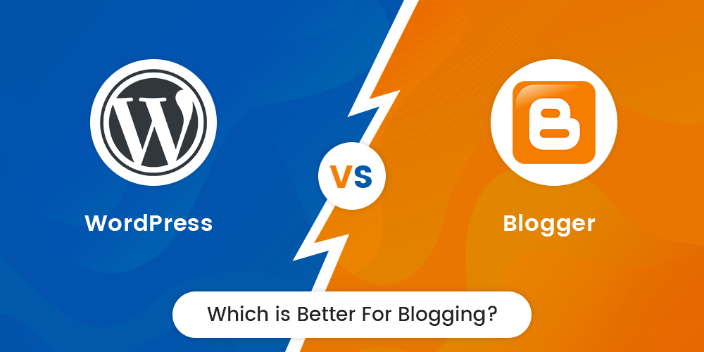 WordPress vs Blogger: Which is Better for Blogging?
