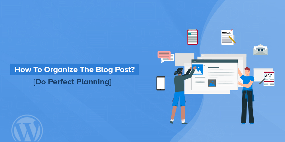How To Organize The Blog Post [Do Perfect Planning]