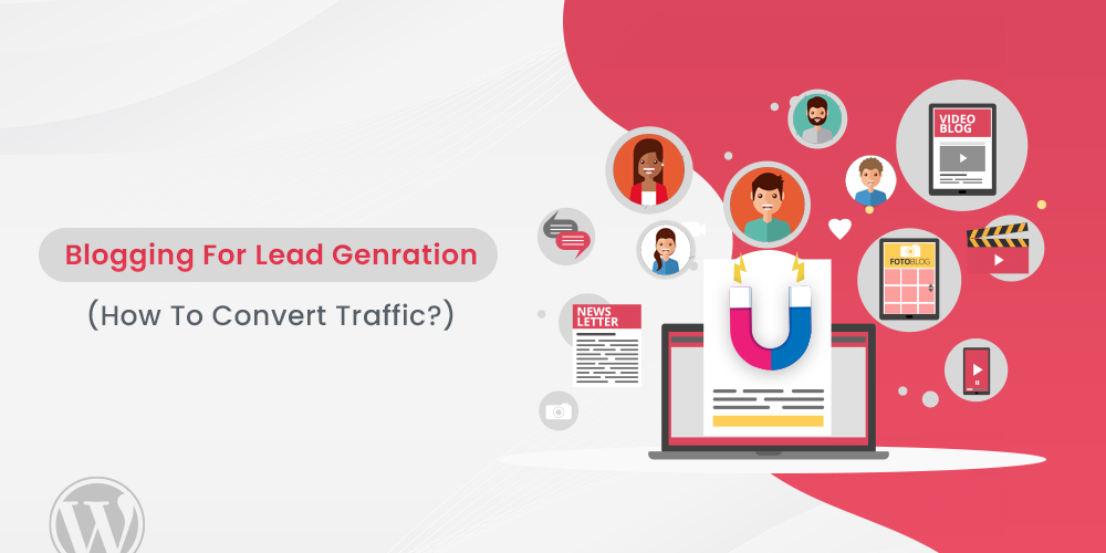Blogging For Lead Generation [How To Convert Traffic]